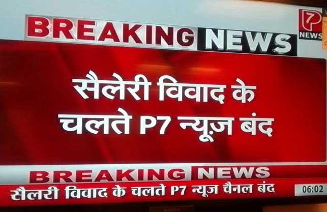 P7 न्यूज की ऐतिहासिक Breaking News! सैलेरी विवाद के चलते P7 न्यूज बंद